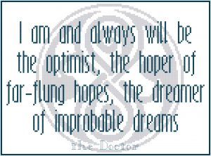 """I am and always will be the optimist, the hoper of far-flung hopes, the dreamer of improbable dreams."" - The Doctor"