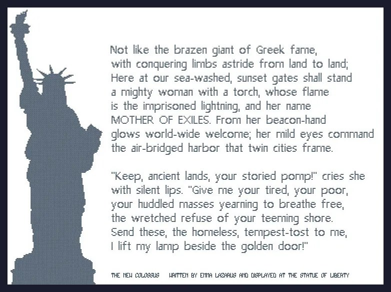 Lady Liberty The New Colossus Cross Stitch Pattern ~ Poem by Emma Lazarus as displayed at the Statue of Liberty: Not like the brazen giant of Greek fame, With conquering limbs astride from land to land; Here at our sea-washed, sunset gates shall stand A mighty woman with a torch, whose flame Is the imprisoned lightning, and her name MOTHER OF EXILES. From her beacon-hand Glows world-wide welcome; her mild eyes command The air-bridged harbor that twin cities frame.