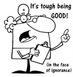 It's Tough Being Good (in the face of complete ignorance