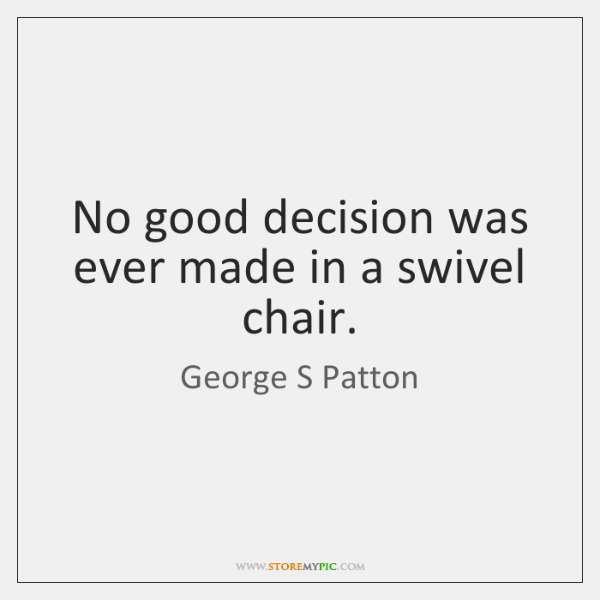 swivel chair quotes stands test george s patton storemypic no good decision was ever made in a