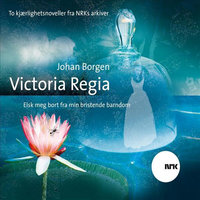 Victoria Regia og Elsk meg bort fra min bristende barndom - Johan Borgen
