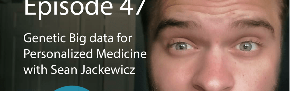 Ep. 47- Genetic Big data for Personalized Medicine with Sean Jackewicz