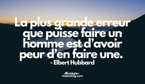citation motivation : « La plus grande erreur que puisse faire un homme est d'avoir peur d'en faire une.  » Elbert Hubbard