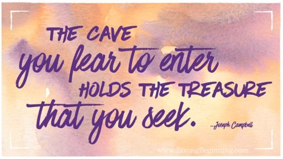 The Cave You Fear to Enter Holds the Treasure That You Seek