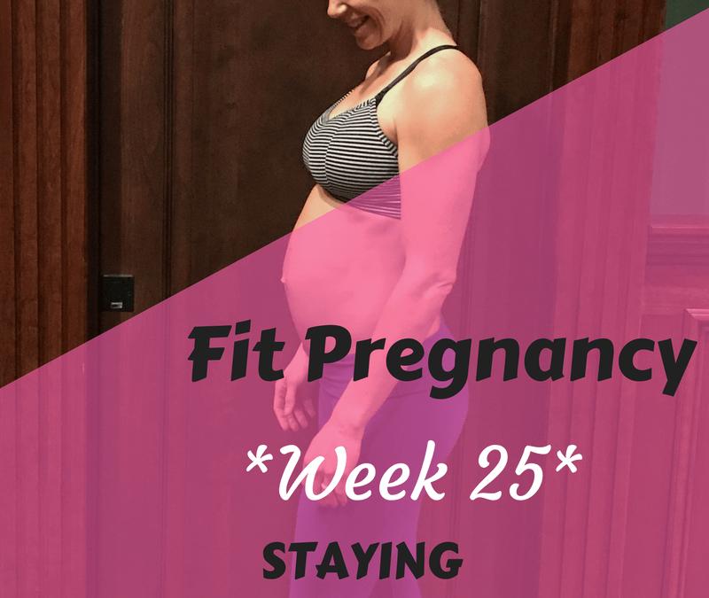 Week 25: Fit Pregnancy Update