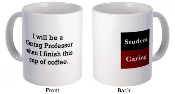 "From Student Caring: Coffee Cup - ""I will be a Caring Professor when I finish this cup of coffee."