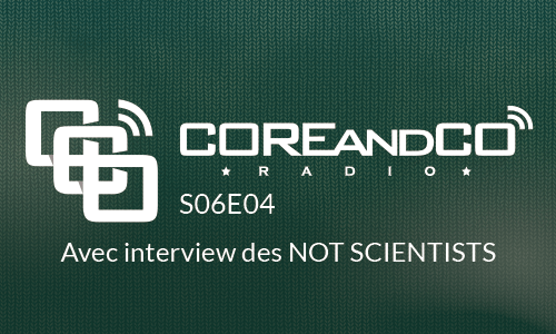 COREandCO radio S06E04 – avec interview Not Scientists