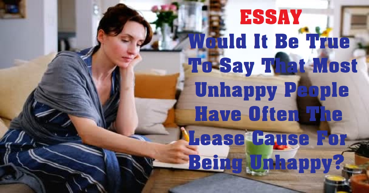 Would It Be True To Say That Most Unhappy People Have Often The Lease Cause For Being Unhappy
