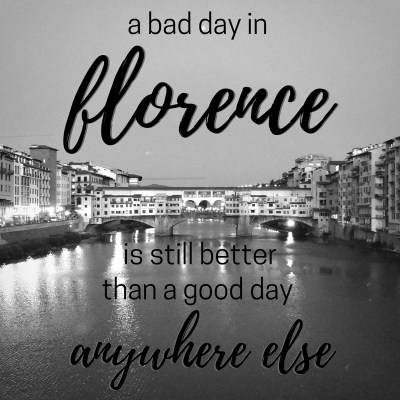 A bad day in Florence is still better than a good day anywhere else!