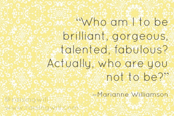 Who am I to be brilliant, gorgeous, talented, fabulous? Marianne Williamson