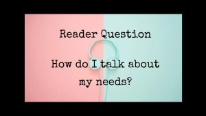 How do I talk about my needs? Reader Question
