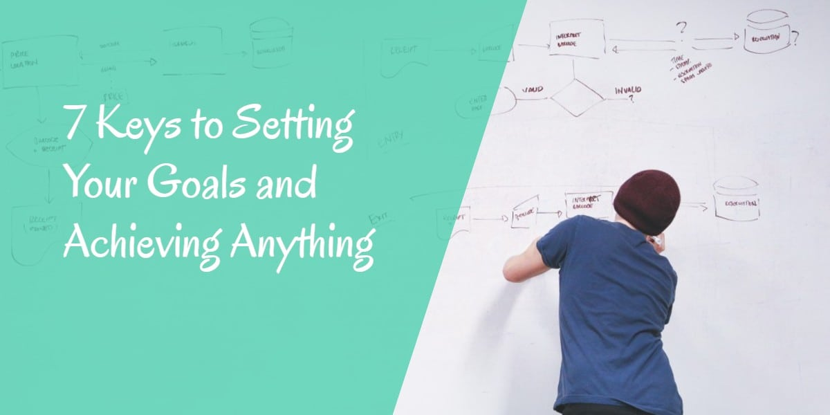Goal Setting - 7 Keys to setting your goals and achieving anything