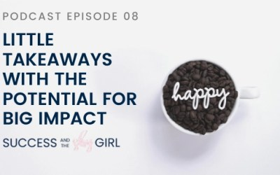 Episode 08 – Little Takeaways with the Potential for BIG Impact