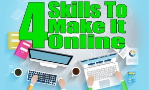The 4 Skills You MUST Have To Make It On The Internet