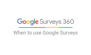 Google Surveys 360: When to use Google Surveys