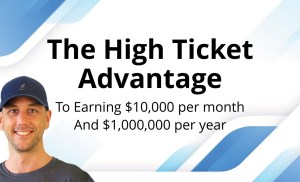 The High Ticket Advantage! How To Make $10,000 Per Month & How To Make $1,000,000 Per Year Online.