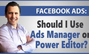 Facebook Ads: Should I Use Ads Manager or Power Editor?