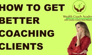 How to Get Better Coaching Clients by Wealth Coach Academy