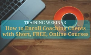 How to Create and Use Short Online Courses to Enroll Coaching Clients  Even with no videos!
