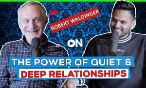 Robert Waldinger: ON How To Nourish Your Meaningful Relationships & The Power Of Quiet