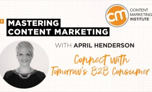 Mastering Content Marketing – Connect with Tomorrow's B2B Consumer