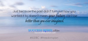 Just because the past didn't turn out how you wanted it to, doesn't mean your future can't be better than you ever imagined. Success Rebelution