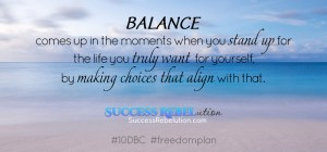 Balance comes up in the moments when you stand up for the life you truly want for yourself, by making choices that align with that. Success Rebelution
