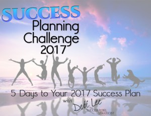Success Planning Challenge 2017 - 5 Days to Your 2017 Success Plan with Debi Lee The Success Rebel Strategist