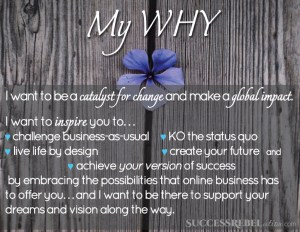 My WHY - I want to be a catalyst for change and make a global impact. I want to inspire you to challenge business-as-usual, KO the status quo, live life by design, create your future and achieve your version of success by embracing the possibilities that online business has to offer you... and I want to be there to support your dreams and vision along the way. Debi Lee - Success Rebelution - SuccessRebelution.com