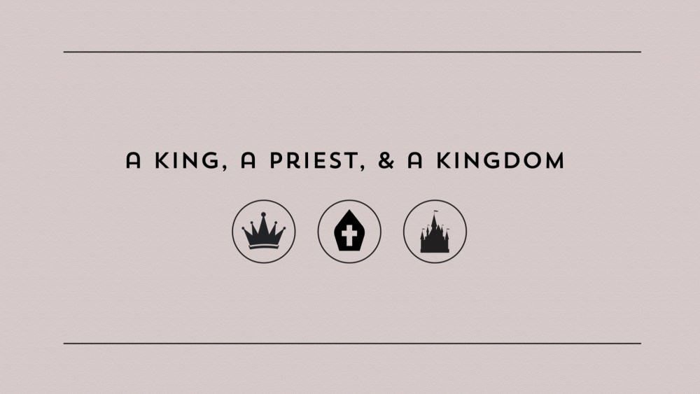 A King, a Priest, and a Kingdon: Week 1