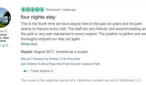 four nights stay This is the fourth time we have stayed here in the past six years and the park seems to improve every visit. The staff are very friendly and accommodating and the park is very well maintained in every respect. The position is perfect and we thoroughly enjoyed our stay yet again Show less Stayed: August 2017, traveled as a couple