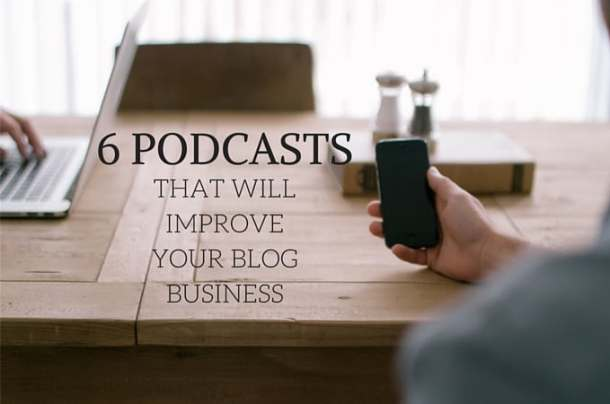 6 Podcasts Thats Will Improve Your Blog Business