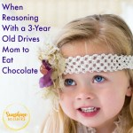 22 Ways Reasoning With a 3-Year Old Drives Mom to Eat Chocolate