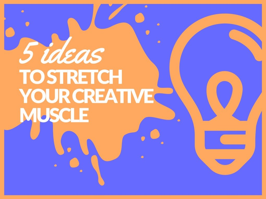 5 Ideas To Stretch Your Creative Muscles
