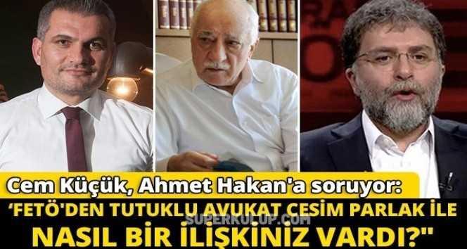 Cem Küçük, Ahmet Hakan'a soruyor: 'FETÖ'den tutuklu avukat Cesim Parlak ile nasıl bir ilişkiniz vardı?'