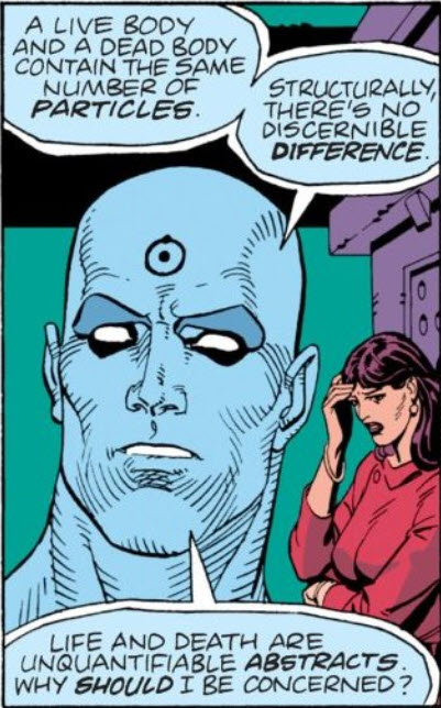 """Chapter 1, page 21, panel 3 of Watchmen. Dr. Manhattan says, """"A live body and a dead body contain the same number of particles. Structurally, there's no discernible difference. life and death are unquantifiable abstracts. Why should I be concerned?"""""""