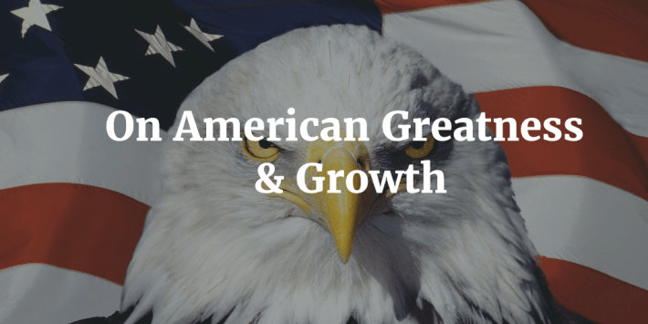 On American Greatness & Growth