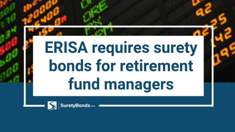 ERISA requires surety bonds for retirement fund managers, find out why