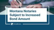 Montana Notaries Subject to Increased Bond Amount