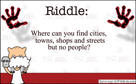 Riddle: Where Can You Find Cities, Towns, Shops and streets but no people?