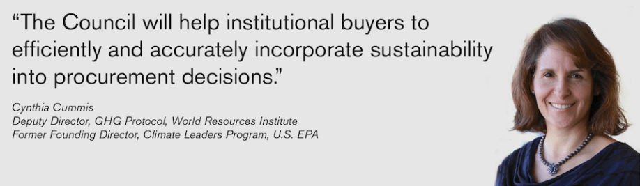 The Sustainable Purchasing Leadership Council will help institutional buyers to efficiently and accurately incorporate sustainability into procurement decisions. - Cynthia Cummis, Manager, GHG Protocol and Value Chain Initiative, World Resources Institute