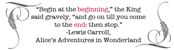 """Begin at the beginning,"" the King said gravely, ""and go on  till you come to the end: then stop. -Lewis Carroll, Alice's Adventures in Wonderland"