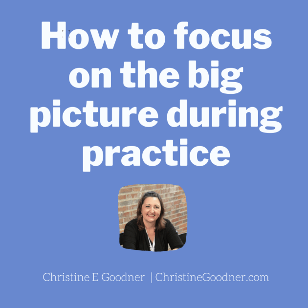 How to focus on the big picture during practice
