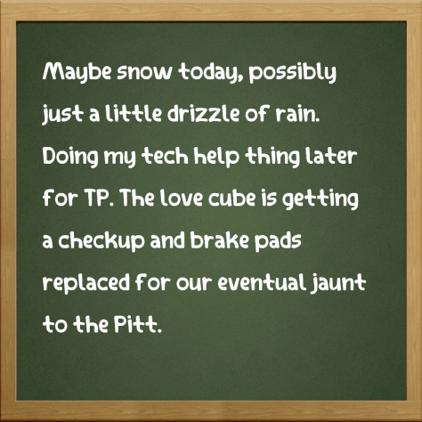 Maybe snow today, possibly just a little drizzle of rain. Doing my tech help thing later for TP. The love cube is getting a checkup and brake pads replaced for our eventual jaunt to the Pitt.