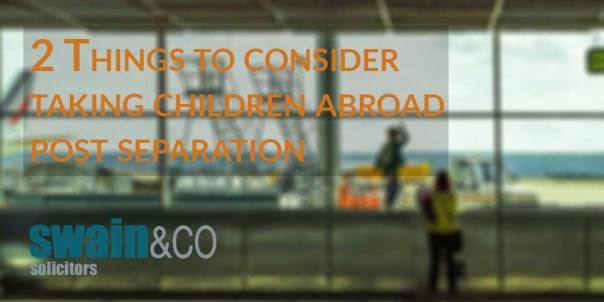 2 Things to consider taking children abroad post separation| Family Law Free Legal Advice | Swain & Co Solicitors