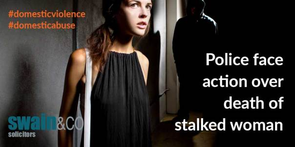 Police face action over death of stalked woman   Domestic Violence Legal Advice   Swain & Co Solicitors