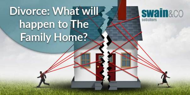 Divorce: What will happen to The Family Home?   Divorce & Family Law Solicitors   Swain & Co Solicitors