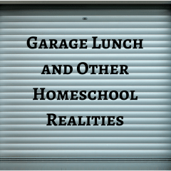 Garage Lunch and Other Homeschool Realities