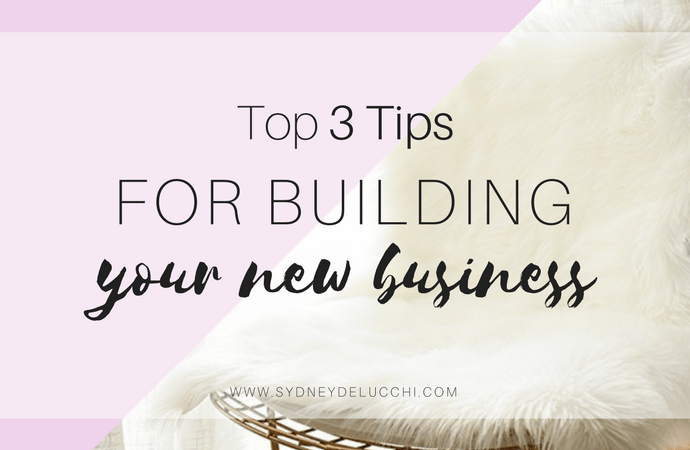 Top 3 Tips to Building Your New Business