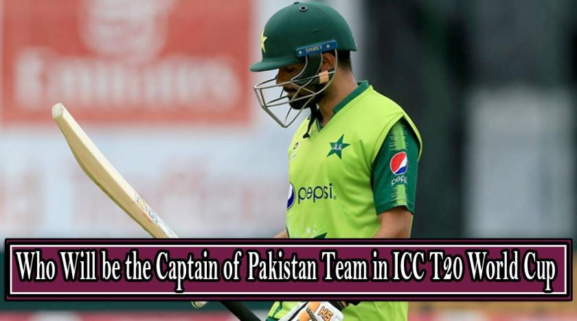 Who Will be the Captain of Pakistan Team in ICC T20 World Cup 2021